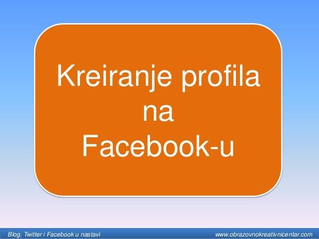 Kreiranje profila na Facebook-u Blog, Twitter i Facebook u nastavi www.obrazovnokreativnicentar.com