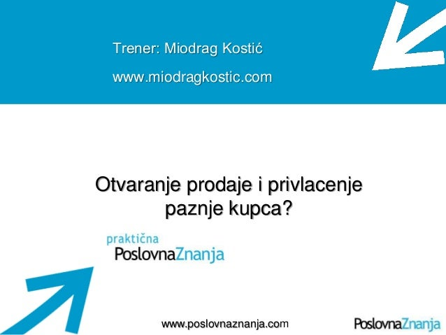 Osnove prodaje www.poslovnaznanja.com Trener: Miodrag Kostić www.miodragkostic.com Otvaranje prodaje i privlacenje paznje ...