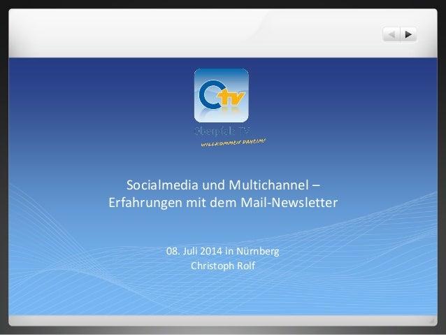 Socialmedia und Multichannel – Erfahrungen mit dem Mail-Newsletter 08. Juli 2014 in Nürnberg Christoph Rolf