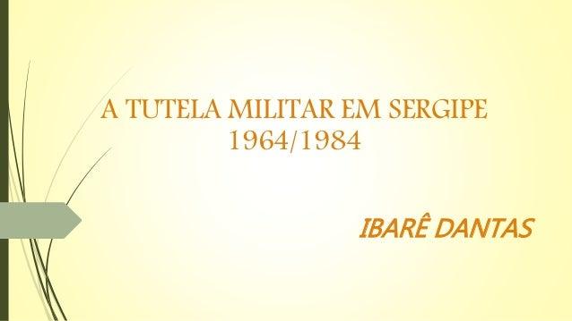 A TUTELA MILITAR EM SERGIPE 1964/1984 IBARÊ DANTAS