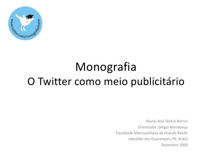 MonografiaO Twitter como meio publicitário<br />Aluna: Ana Teresa Barros<br />Orientador: Sérgio Mendonça<br />Faculdade M...