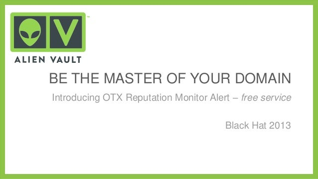 BE THE MASTER OF YOUR DOMAIN Introducing OTX Reputation Monitor Alert – free service Black Hat 2013