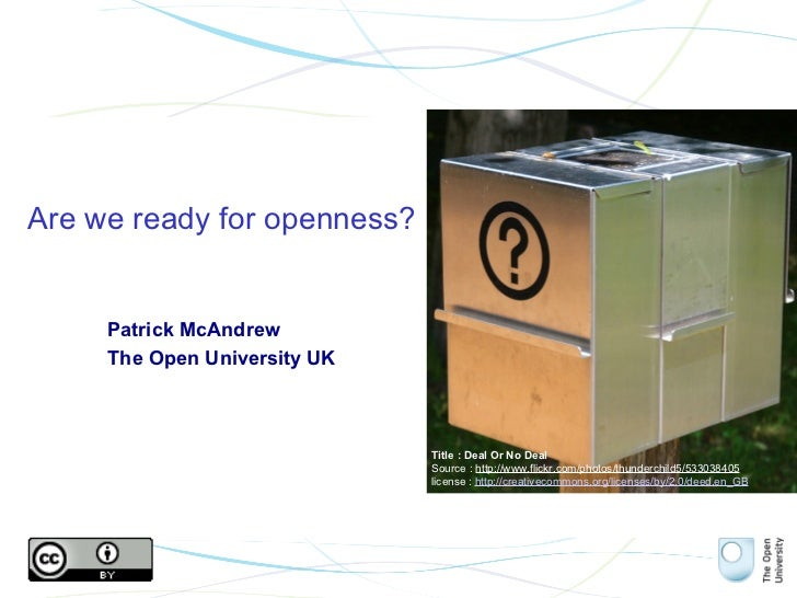 Are we ready for openness? Patrick McAndrew The Open University UK Title : Deal Or No Deal Source :  http://www.flickr.com...