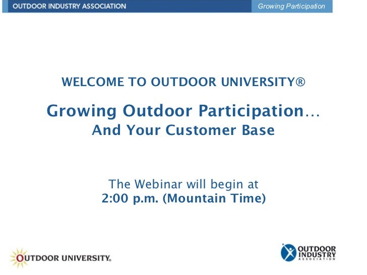 Growing Participation WELCOME TO OUTDOOR UNIVERSITY®Growing Outdoor Participation…    And Your Customer Base      The Webi...