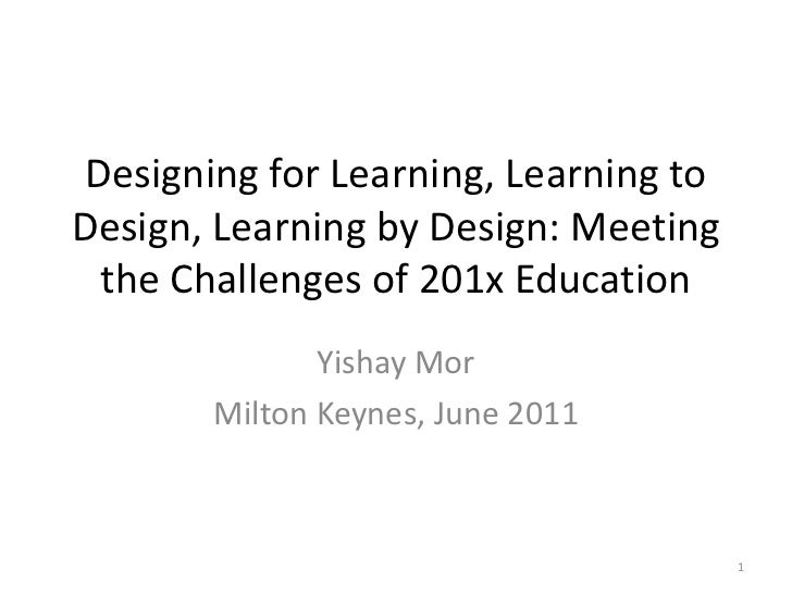 Designing for Learning, Learning to Design, Learning by Design: Meeting the Challenges of 201x Education<br />Yishay Mor<b...