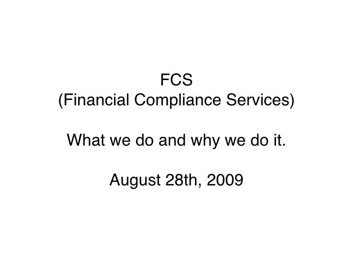 FCS (Financial Compliance Services)   What we do and why we do it.        August 28th, 2009
