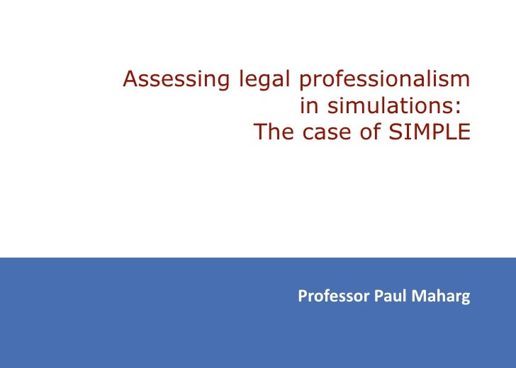 Assessing legal professionalism                in simulations:            The case of SIMPLE               Professor Paul ...
