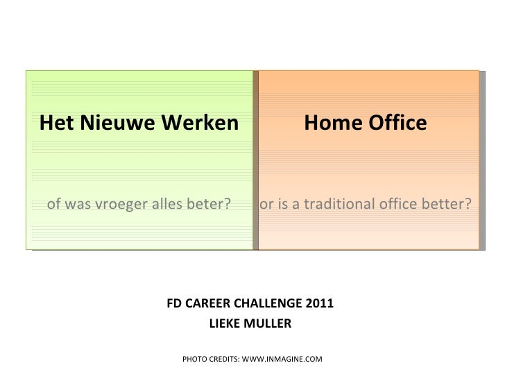 FD CAREER CHALLENGE 2011 <ul><li>LIEKE MULLER </li></ul>Home Office or is a traditional office better? Het Nieuwe Werken o...