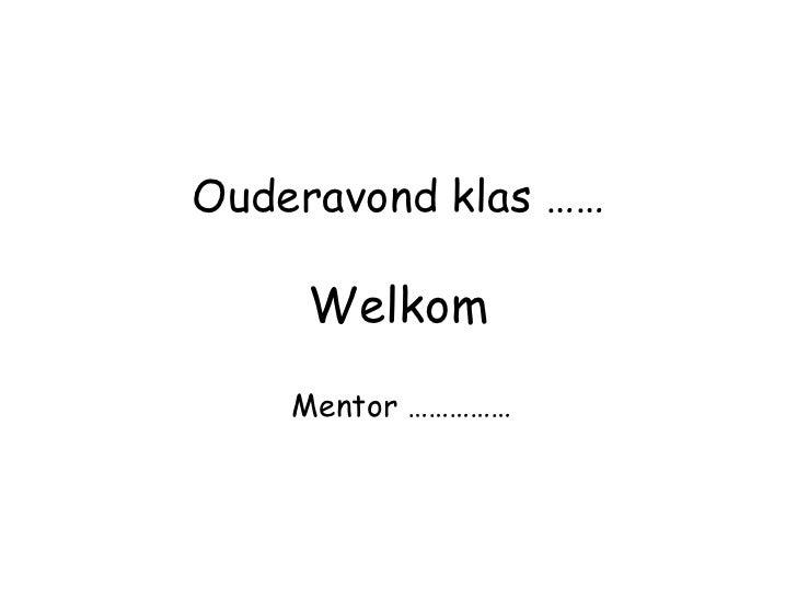 Ouderavond klas ……     Welkom    Mentor ……………