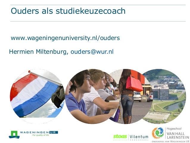 Ouders als studiekeuzecoach www.wageningenuniversity.nl/ouders Hermien Miltenburg, ouders@wur.nl