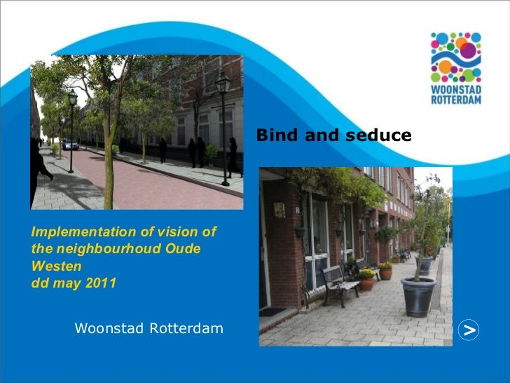Woonstad Rotterdam Implementation of vision of the neighbourhoud Oude Westen dd may 2011 Bind and seduce