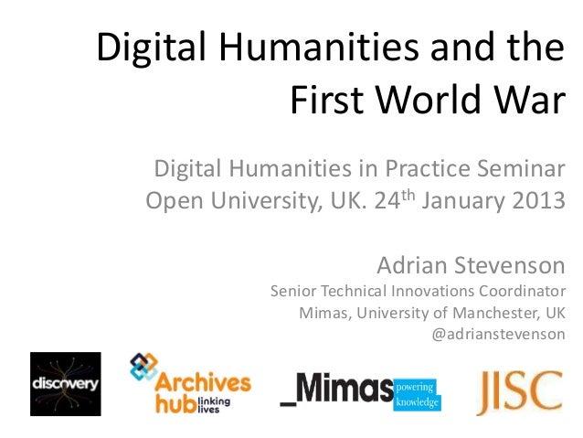Digital Humanities and the           First World War  Digital Humanities in Practice Seminar  Open University, UK. 24th Ja...
