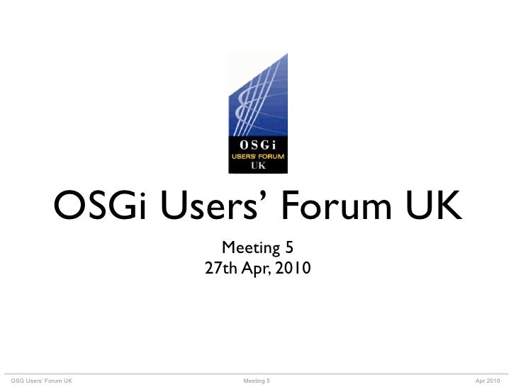 OSGi Users' Forum UK                         Meeting 5                       27th Apr, 2010     OSG Users' Forum UK       ...