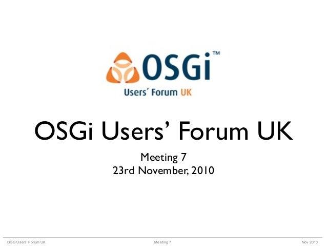 Meeting 7OSG Users' Forum UK Nov 2010 OSGi Users' Forum UK Meeting 7 23rd November, 2010