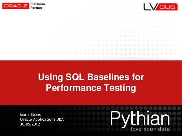 Using SQL Baselines for Performance Testing Maris Elsins Oracle Applications DBA 30.05.2012