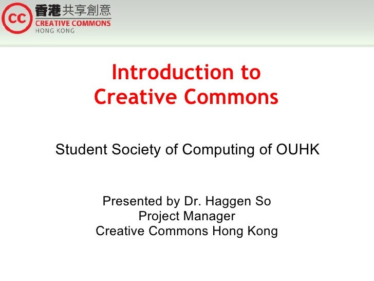 Introduction to      Creative Commons  Student Society of Computing of OUHK         Presented by Dr. Haggen So            ...