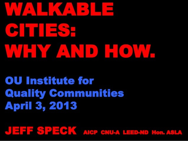 WALKABLECITIES:WHY AND HOW.OU Institute forQuality CommunitiesApril 3, 2013JEFF SPECK AICP CNU-A LEED-ND Hon. ASLA