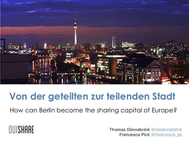 Von der geteilten zur teilenden Stadt Thomas Dönnebrink @tdoennebrink Francesca Pick @francesca_sp How can Berlin become t...