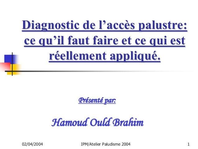 Diagnostic de l'accès palustre:ce qu'il faut faire et ce qui est    réellement appliqué.                  Présenté par:   ...