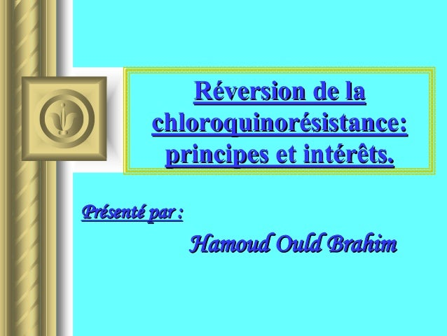 Réversion de la         chloroquinorésistance:          principes et intérêts.Présenté par :                 Hamoud Ould B...