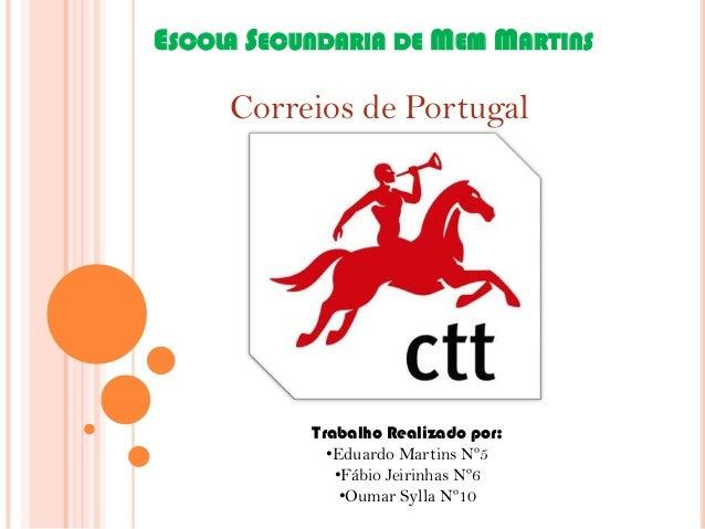 ESCOLA SECUNDARIA DE MEM MARTINS  Correios de Portugal  Trabalho Realizado por: •Eduardo Martins Nº5 •Fábio Jeirinhas Nº6 ...
