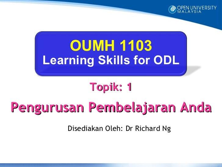 OUMH 1103    Learning Skills for ODL              Topik: 1Pengurusan Pembelajaran Anda        Disediakan Oleh: Dr Richard Ng