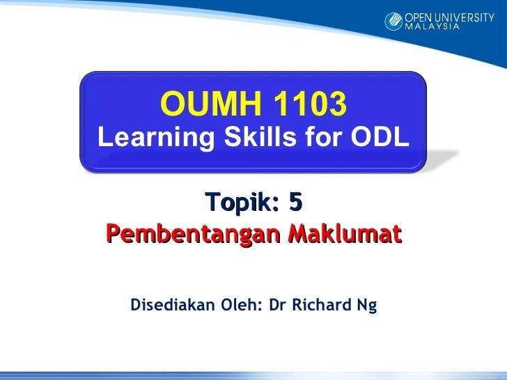 OUMH 1103Learning Skills for ODL      Topik: 5Pembentangan Maklumat  Disediakan Oleh: Dr Richard Ng