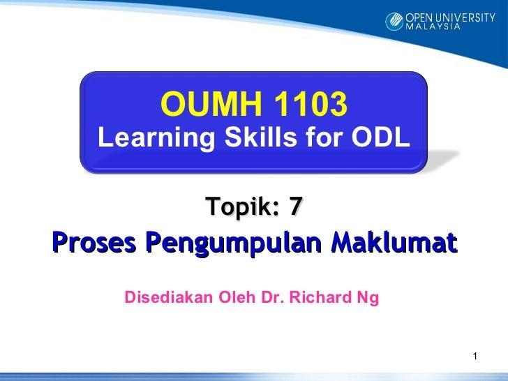 OUMH 1103   Learning Skills for ODL             Topik: 7Proses Pengumpulan Maklumat    Disediakan Oleh Dr. Richard Ng     ...
