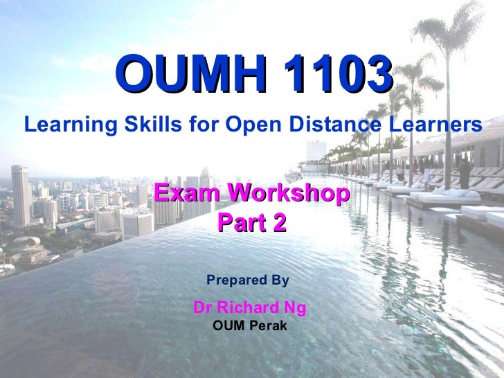 Prepared By  Dr Richard Ng OUM Perak Exam Workshop Part 2 OUMH 1103 Learning Skills for Open Distance Learners