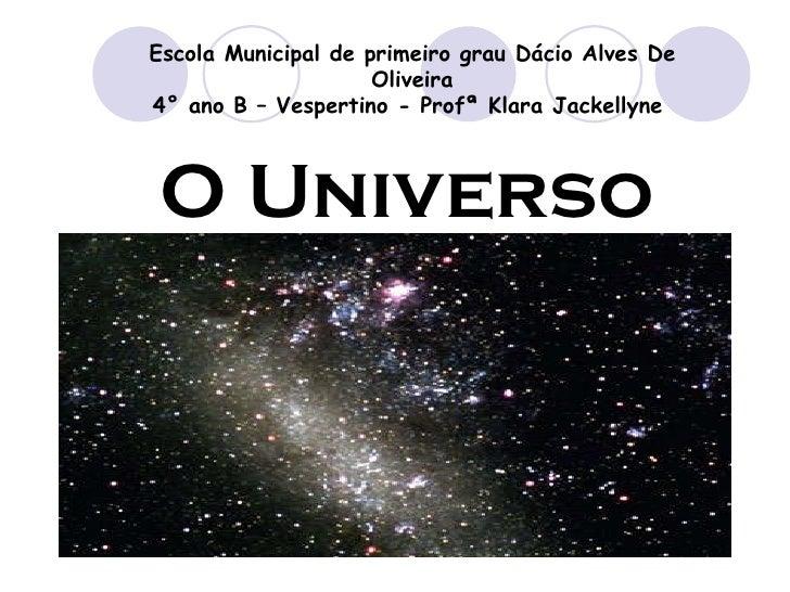 O Universo Escola Municipal de primeiro grau Dácio Alves De Oliveira 4° ano B – Vespertino - Profª Klara Jackellyne