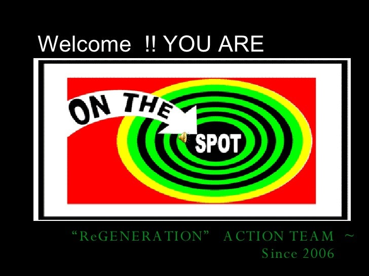 """Welcome  !! YOU ARE """" ReGENERATION""""  ACTION TEAM  ~ Since 2006"""