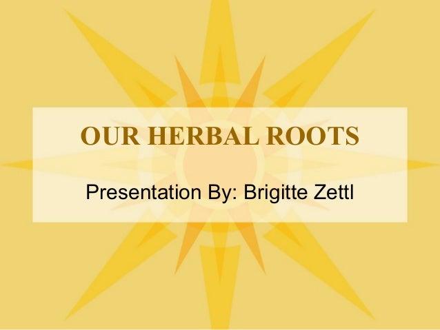 OUR HERBAL ROOTS Presentation By: Brigitte Zettl