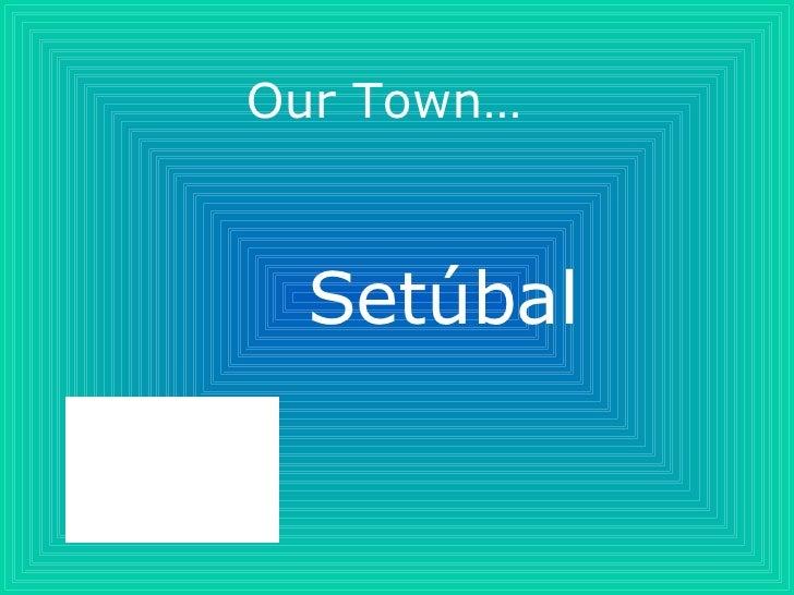 Our Town… Setúbal
