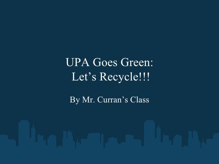 UPA Goes Green:  Let's Recycle!!! By Mr. Curran's Class