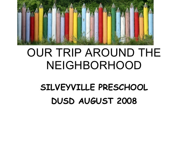 OUR TRIP AROUND THE NEIGHBORHOOD SILVEYVILLE PRESCHOOL DUSD AUGUST 2008