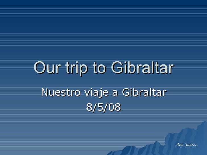 Our trip to Gibraltar Nuestro viaje a Gibraltar 8/5/08 Ana Suárez
