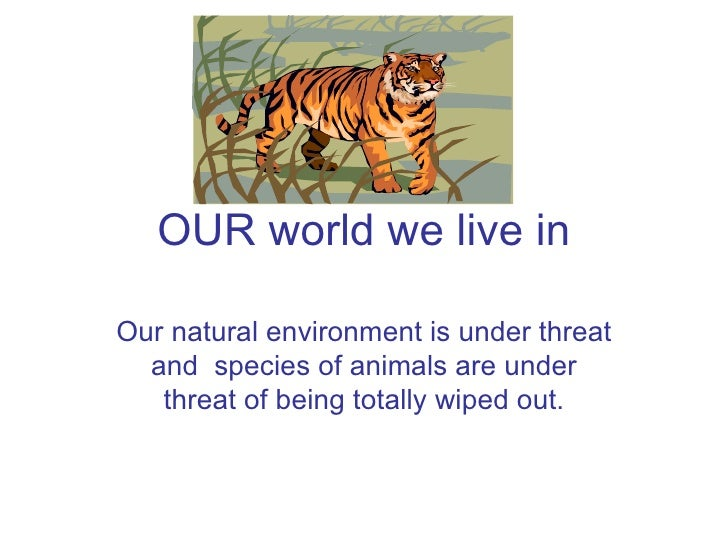 OUR world we live in Our natural environment is under threat and  species of animals are under threat of being totally wip...