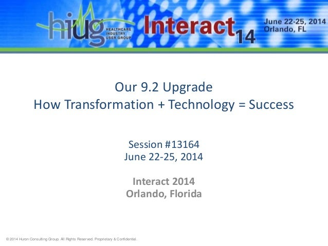 © 2014 Huron Consulting Group. All Rights Reserved. Proprietary & Confidential. Our 9.2 Upgrade How Transformation + Techn...