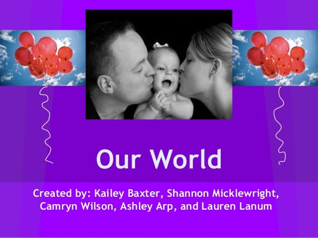 Our World Created by: Kailey Baxter, Shannon Micklewright, Camryn Wilson, Ashley Arp, and Lauren Lanum