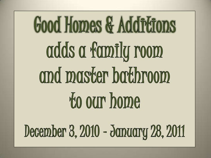 Good Homes & Additions<br />adds a family room<br />and master bathroom<br />to our home<br />December 3, 2010 – January 2...
