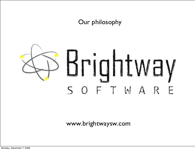 Our philosophy Monday, December 7, 2009 www.brightwaysw.com