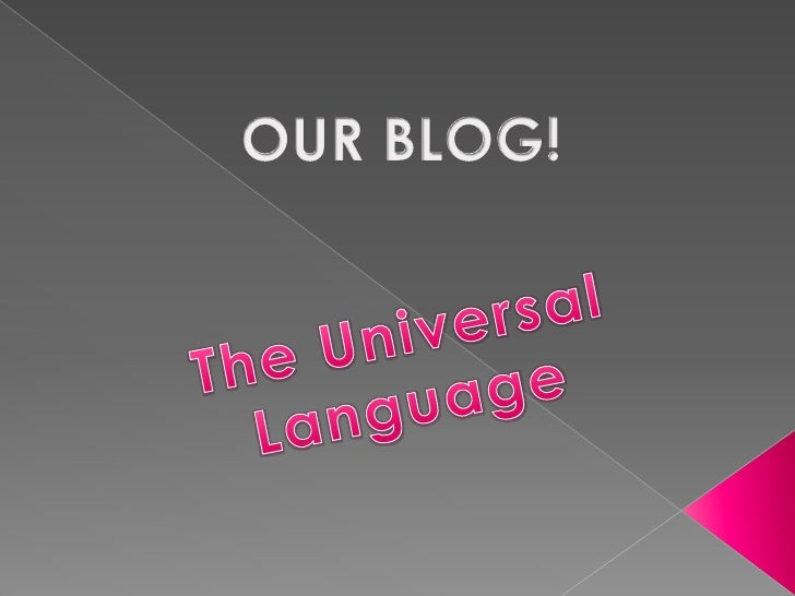 OUR BLOG!<br />The Universal <br />Language<br />