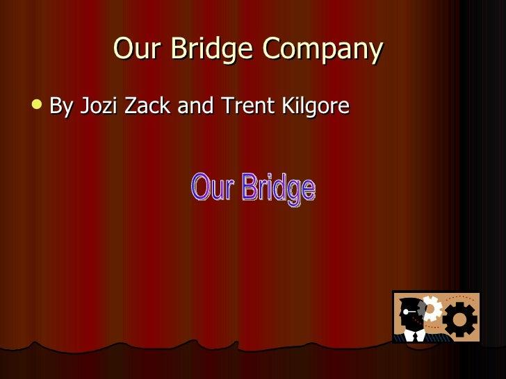 Our Bridge Company  <ul><li>By Jozi Zack and Trent Kilgore </li></ul>Our Bridge