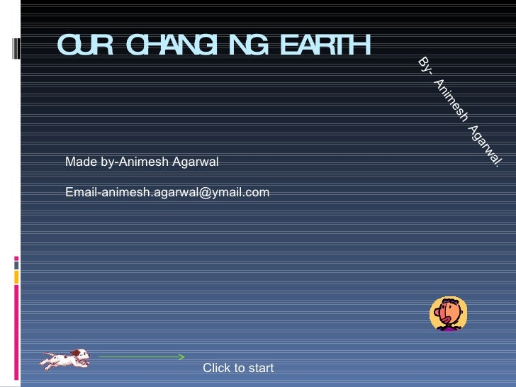 OUR CHANGING EARTH Click to start By-  Animesh  Agarwal. Made by-Animesh Agarwal [email_address]