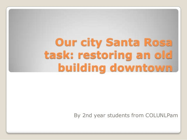 Our city Santa Rosa task: restoring an old building downtown By 2nd year students from COLUNLPam