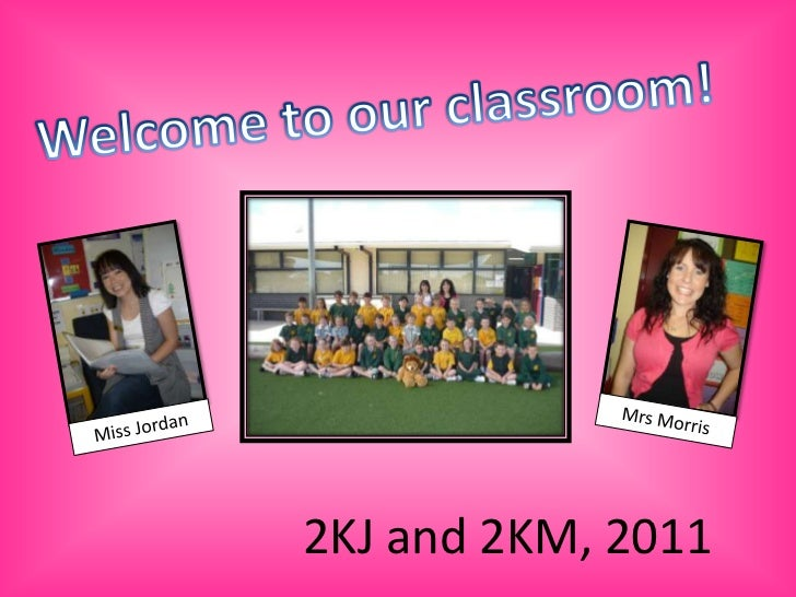 Welcome to our classroom!<br />Mrs Morris<br />Miss Jordan<br />2KJ and 2KM, 2011<br />