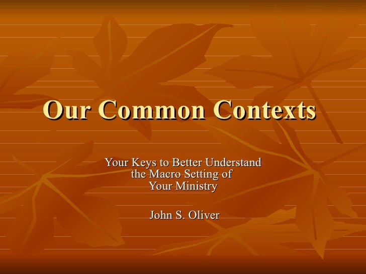 Our Common Contexts  Your Keys to Better Understand the Macro Setting of  Your Ministry John S. Oliver
