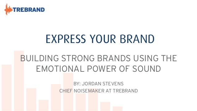 EXPRESS YOUR BRAND BUILDING STRONG BRANDS USING THE EMOTIONAL POWER OF SOUND BY: JORDAN STEVENS CHIEF NOISEMAKER AT TREBRA...