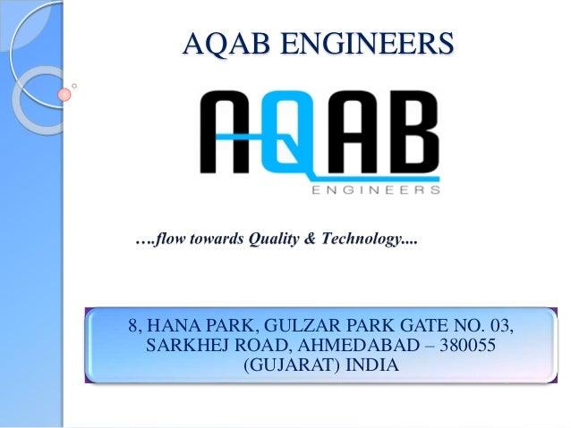 AQAB ENGINEERS 8, HANA PARK, GULZAR PARK GATE NO. 03, SARKHEJ ROAD, AHMEDABAD – 380055 (GUJARAT) INDIA