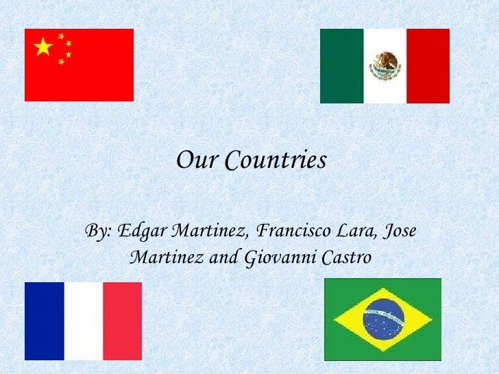 Our Countries  By: Edgar Martinez, Francisco Lara, Jose      Martinez and Giovanni Castro